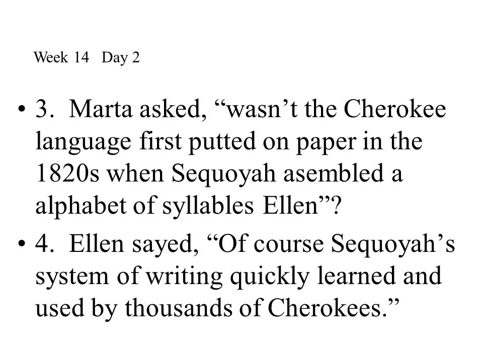 """3. Marta asked, """"wasn't the Cherokee language first putted on paper in the 1820s when Sequoyah asembled a alphabet of syllables Ellen""""? 4. Ellen sayed"""