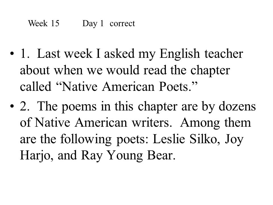 """1. Last week I asked my English teacher about when we would read the chapter called """"Native American Poets."""" 2. The poems in this chapter are by dozen"""