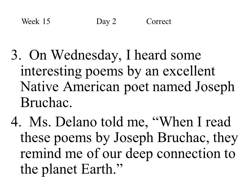 """3. On Wednesday, I heard some interesting poems by an excellent Native American poet named Joseph Bruchac. 4. Ms. Delano told me, """"When I read these p"""