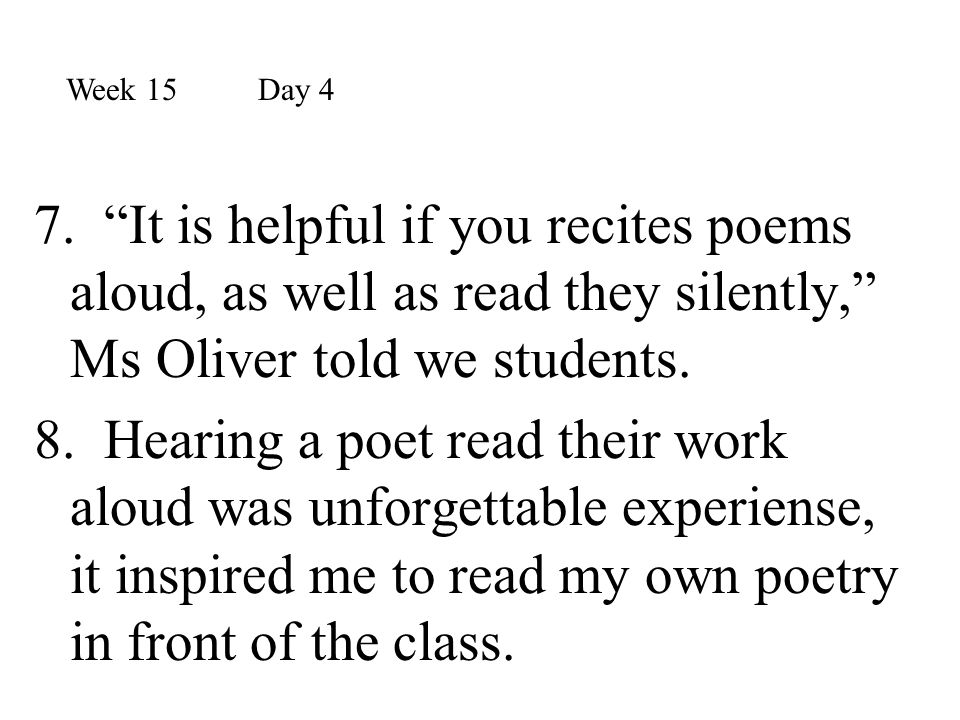 """7. """"It is helpful if you recites poems aloud, as well as read they silently,"""" Ms Oliver told we students. 8. Hearing a poet read their work aloud was"""