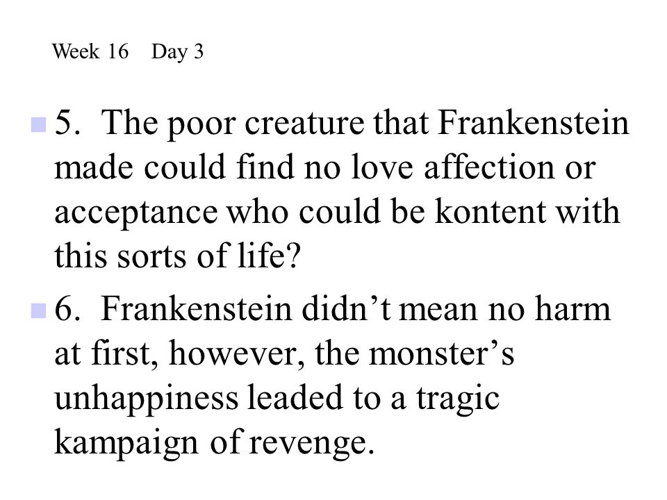 5. The poor creature that Frankenstein made could find no love affection or acceptance who could be kontent with this sorts of life? 6. Frankenstein d