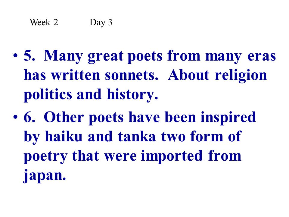 5. Many great poets from many eras has written sonnets. About religion politics and history. 6. Other poets have been inspired by haiku and tanka two
