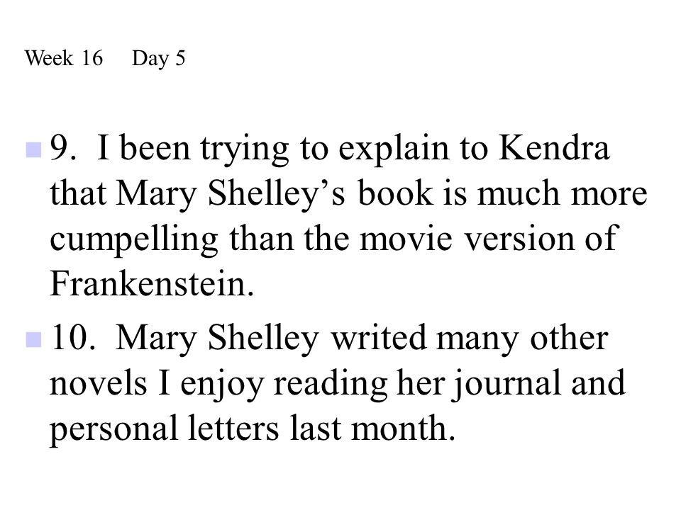 9. I been trying to explain to Kendra that Mary Shelley's book is much more cumpelling than the movie version of Frankenstein. 10. Mary Shelley writed