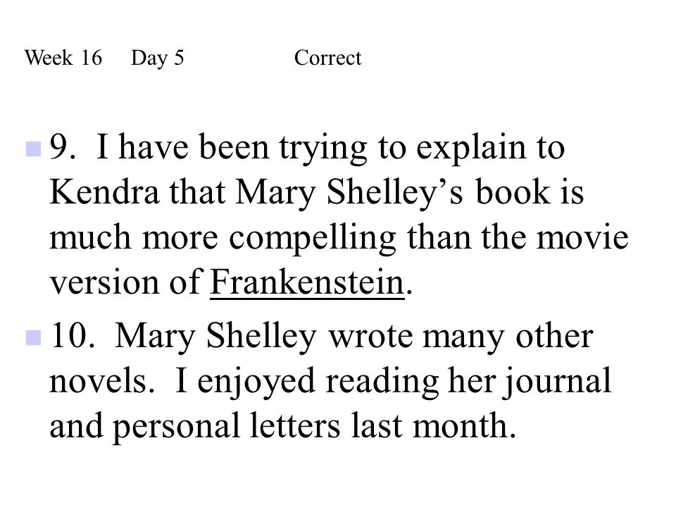 9. I have been trying to explain to Kendra that Mary Shelley's book is much more compelling than the movie version of Frankenstein. 10. Mary Shelley w