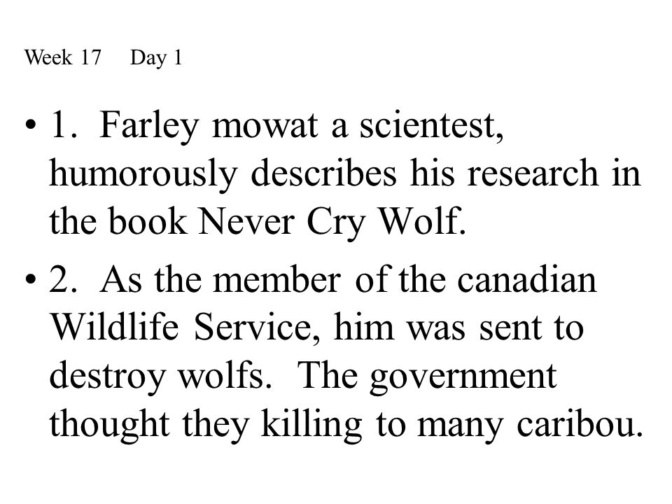 1. Farley mowat a scientest, humorously describes his research in the book Never Cry Wolf. 2. As the member of the canadian Wildlife Service, him was