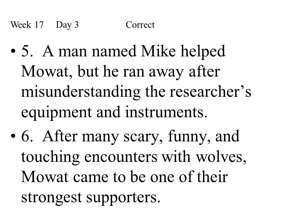 5. A man named Mike helped Mowat, but he ran away after misunderstanding the researcher's equipment and instruments. 6. After many scary, funny, and t