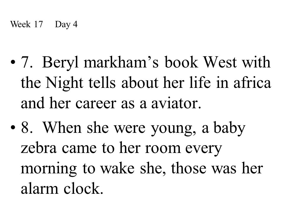 7. Beryl markham's book West with the Night tells about her life in africa and her career as a aviator. 8. When she were young, a baby zebra came to h