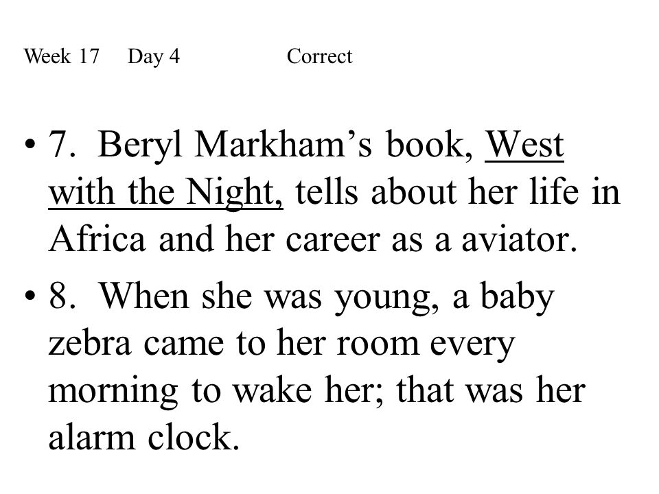 7. Beryl Markham's book, West with the Night, tells about her life in Africa and her career as a aviator. 8. When she was young, a baby zebra came to
