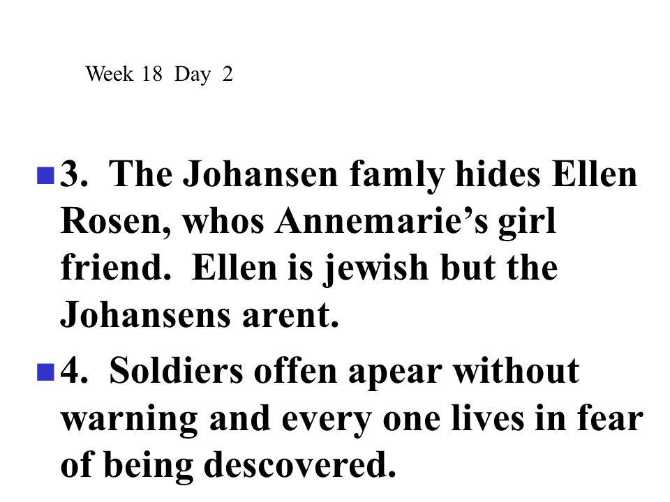 3. The Johansen famly hides Ellen Rosen, whos Annemarie's girl friend. Ellen is jewish but the Johansens arent. 4. Soldiers offen apear without warnin
