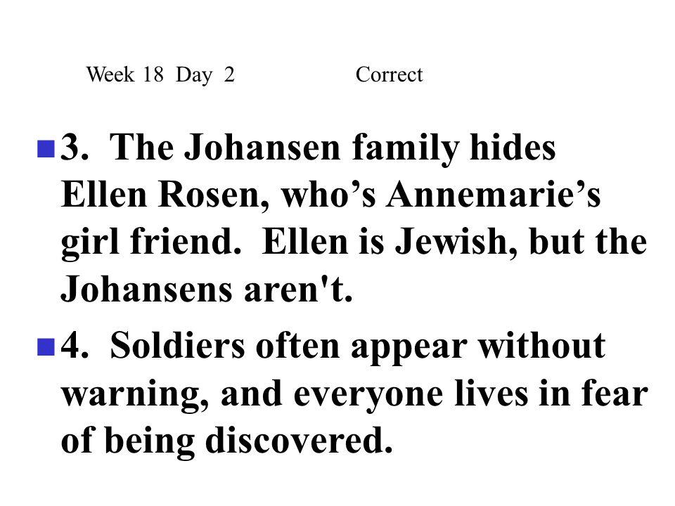 3. The Johansen family hides Ellen Rosen, who's Annemarie's girl friend. Ellen is Jewish, but the Johansens aren't. 4. Soldiers often appear without w