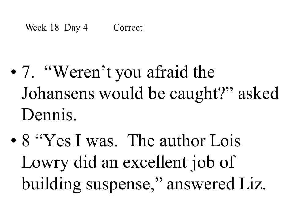 """7. """"Weren't you afraid the Johansens would be caught?"""" asked Dennis. 8 """"Yes I was. The author Lois Lowry did an excellent job of building suspense,"""" a"""