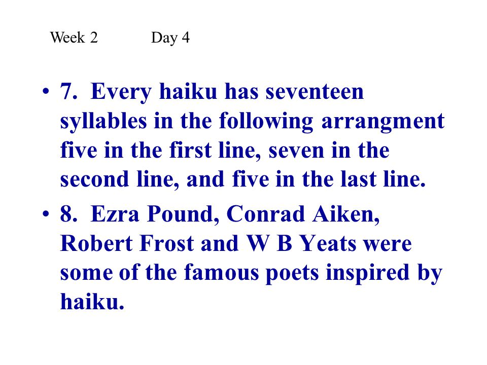 7. Every haiku has seventeen syllables in the following arrangment five in the first line, seven in the second line, and five in the last line. 8. Ezr