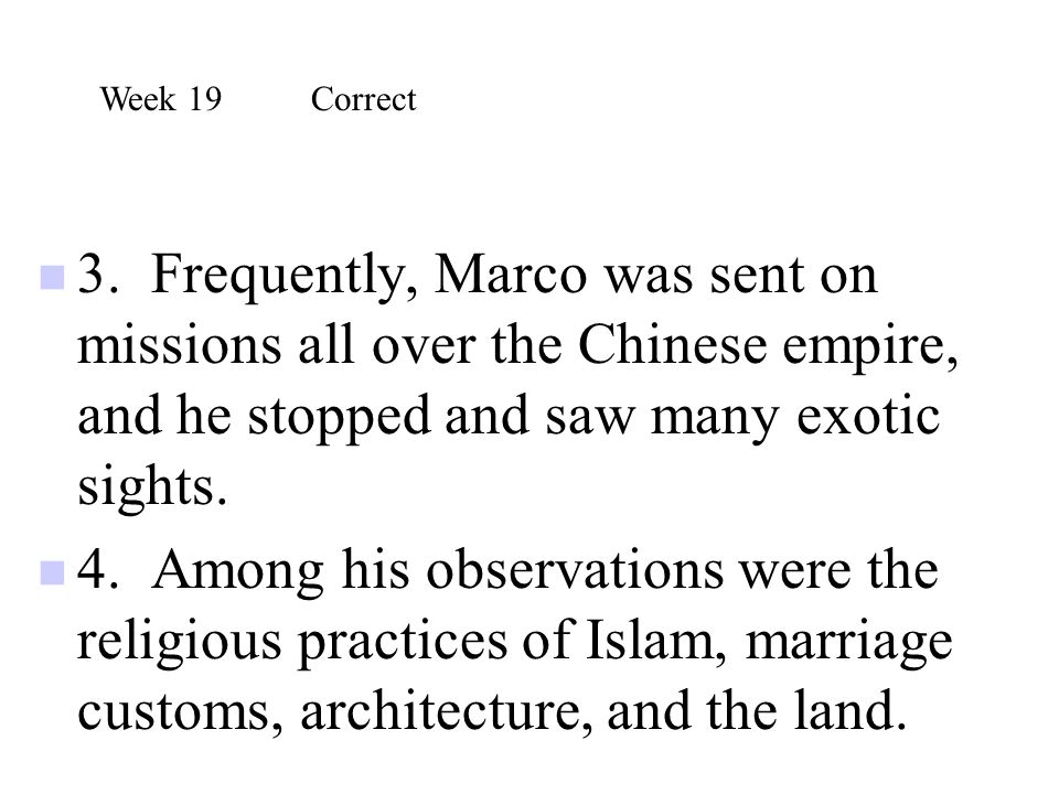 3. Frequently, Marco was sent on missions all over the Chinese empire, and he stopped and saw many exotic sights. 4. Among his observations were the r