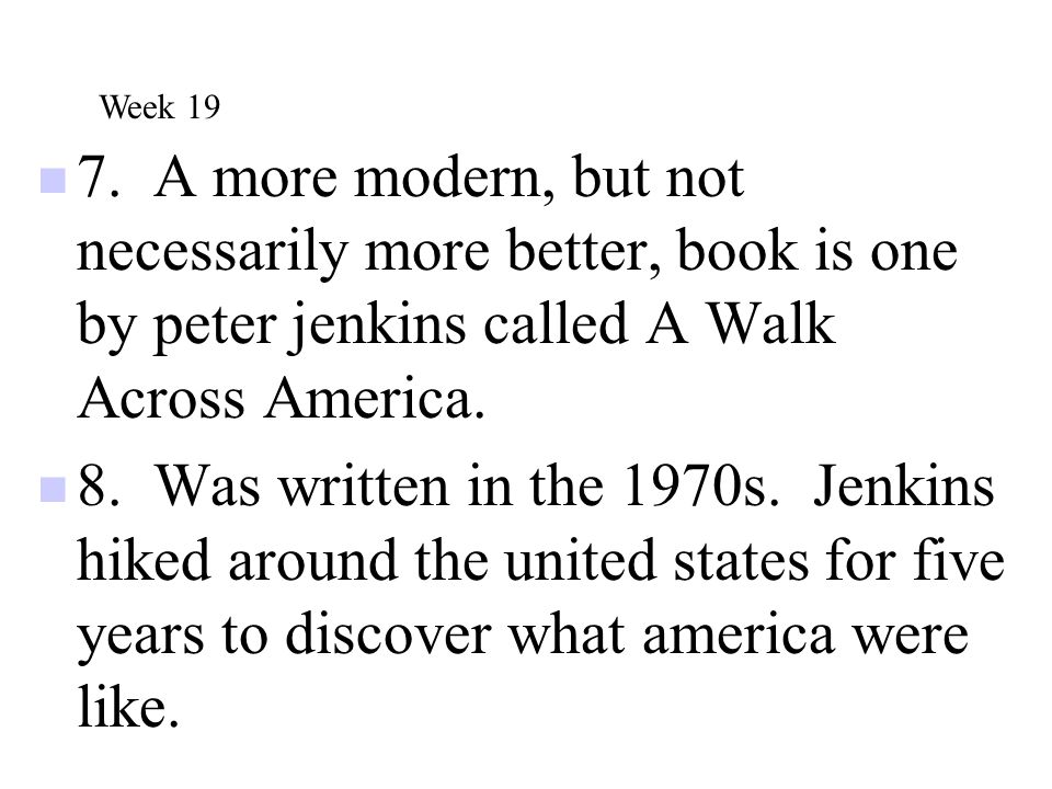7. A more modern, but not necessarily more better, book is one by peter jenkins called A Walk Across America. 8. Was written in the 1970s. Jenkins hik