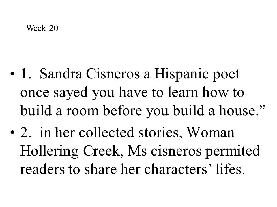 """1. Sandra Cisneros a Hispanic poet once sayed you have to learn how to build a room before you build a house."""" 2. in her collected stories, Woman Holl"""
