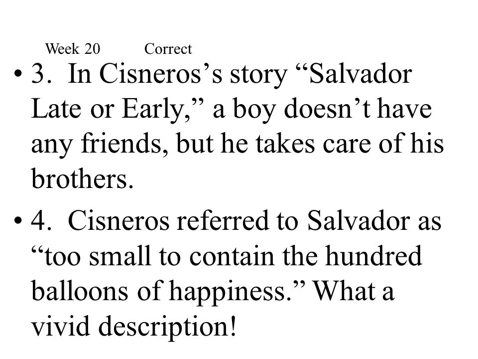"""3. In Cisneros's story """"Salvador Late or Early,"""" a boy doesn't have any friends, but he takes care of his brothers. 4. Cisneros referred to Salvador a"""