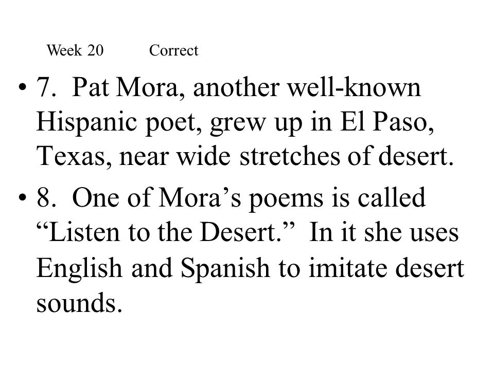 """7. Pat Mora, another well-known Hispanic poet, grew up in El Paso, Texas, near wide stretches of desert. 8. One of Mora's poems is called """"Listen to t"""