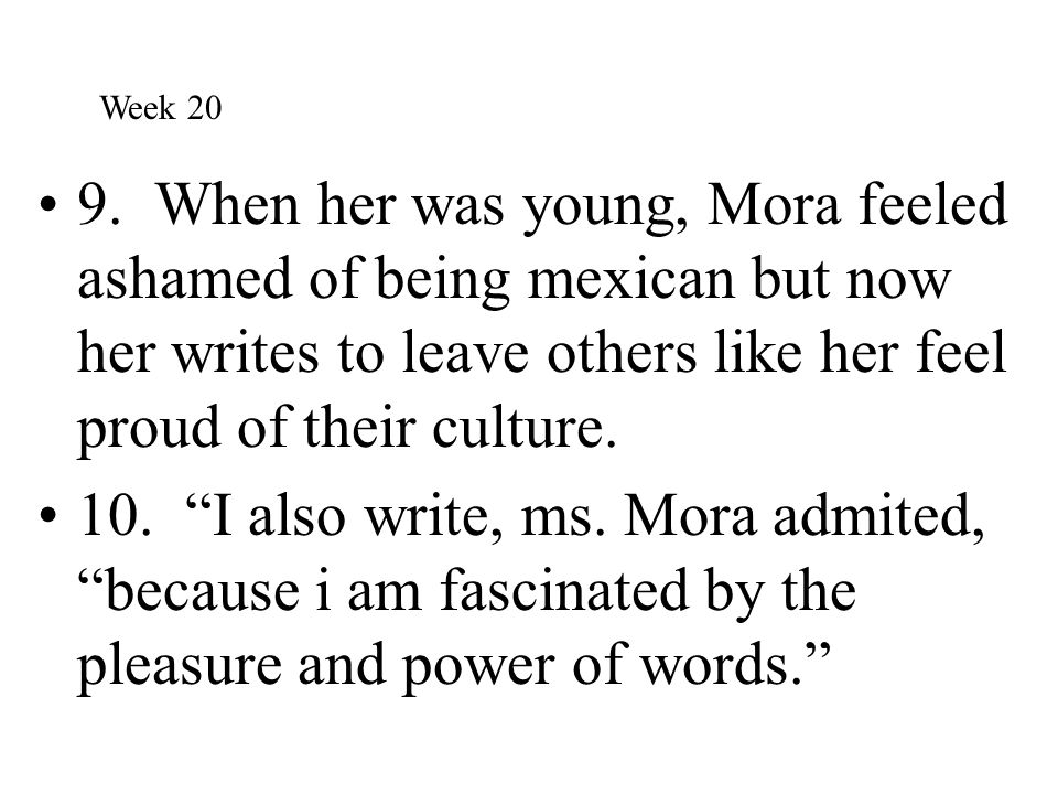 """9. When her was young, Mora feeled ashamed of being mexican but now her writes to leave others like her feel proud of their culture. 10. """"I also write"""