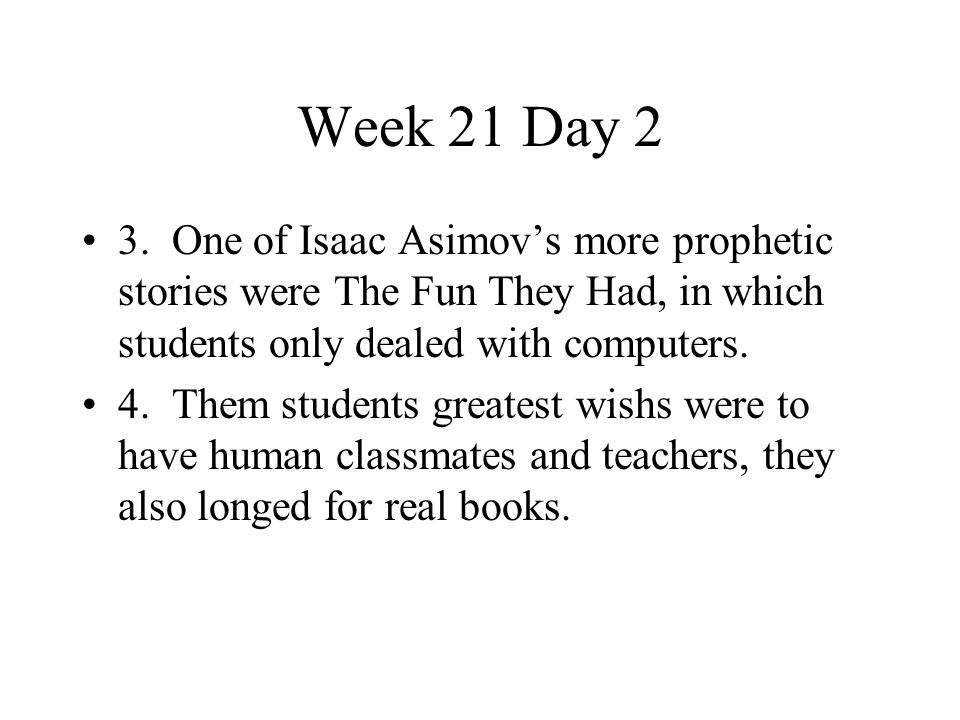 Week 21 Day 2 3. One of Isaac Asimov's more prophetic stories were The Fun They Had, in which students only dealed with computers. 4. Them students gr