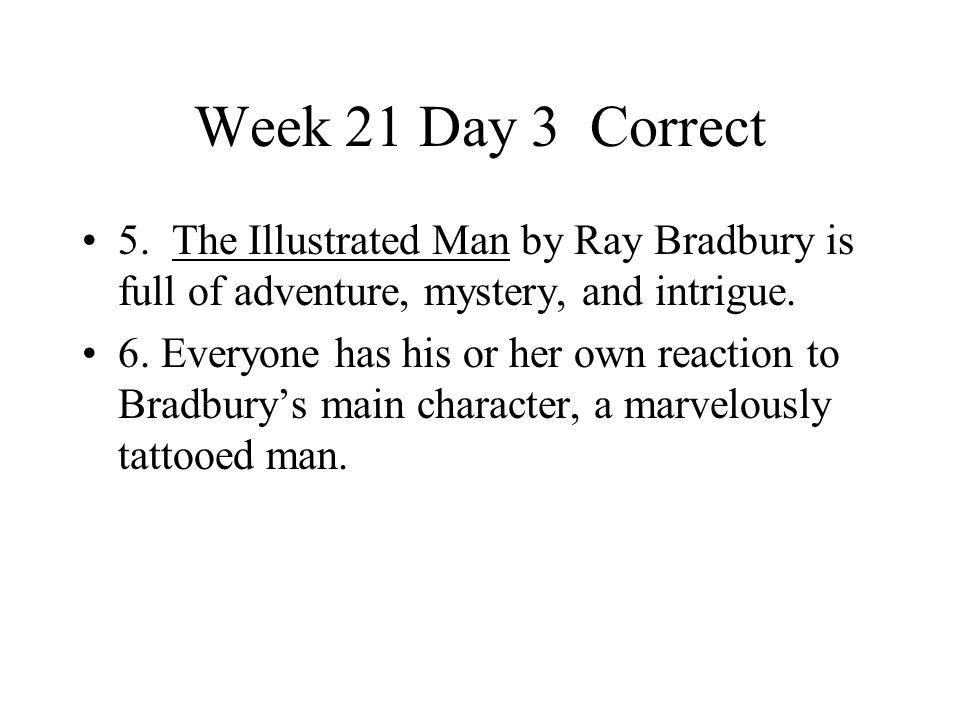 Week 21 Day 3 Correct 5. The Illustrated Man by Ray Bradbury is full of adventure, mystery, and intrigue. 6. Everyone has his or her own reaction to B