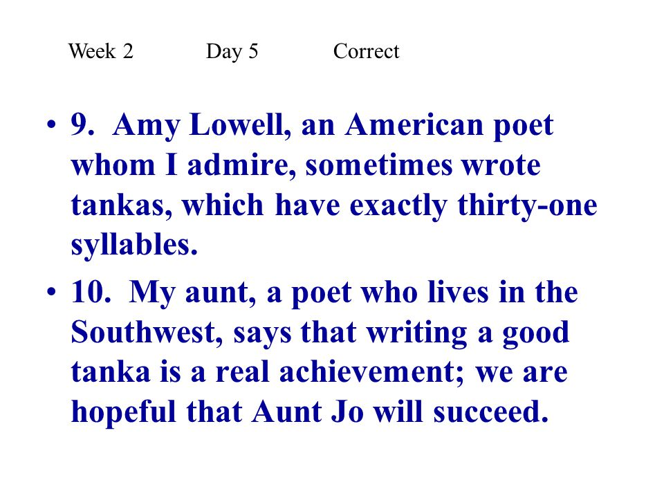 9. Amy Lowell, an American poet whom I admire, sometimes wrote tankas, which have exactly thirty-one syllables. 10. My aunt, a poet who lives in the S