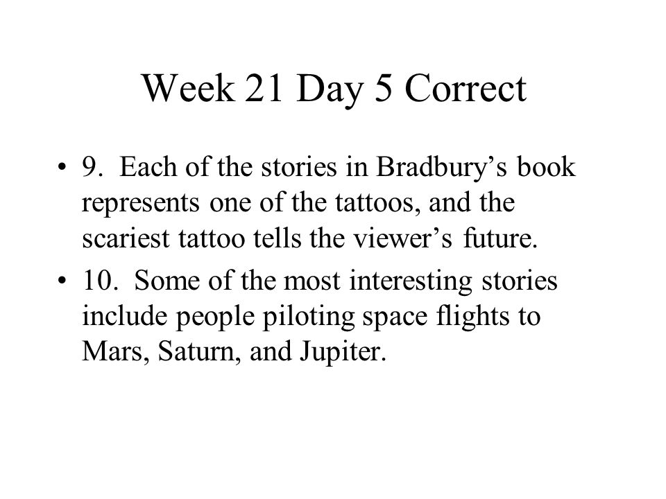 Week 21 Day 5 Correct 9. Each of the stories in Bradbury's book represents one of the tattoos, and the scariest tattoo tells the viewer's future. 10.