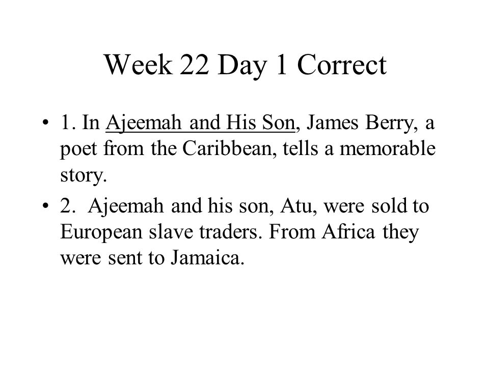 Week 22 Day 1 Correct 1. In Ajeemah and His Son, James Berry, a poet from the Caribbean, tells a memorable story. 2. Ajeemah and his son, Atu, were so