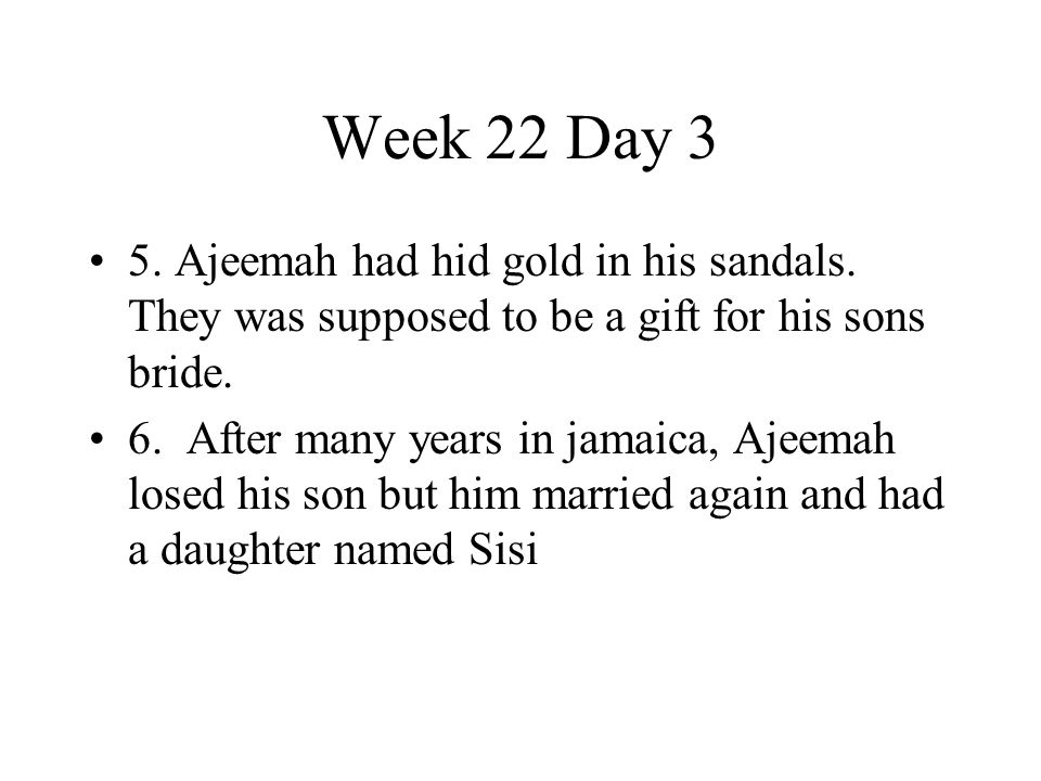 Week 22 Day 3 5. Ajeemah had hid gold in his sandals. They was supposed to be a gift for his sons bride. 6. After many years in jamaica, Ajeemah losed