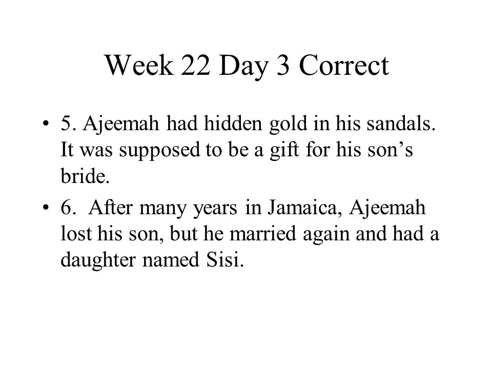Week 22 Day 3 Correct 5. Ajeemah had hidden gold in his sandals. It was supposed to be a gift for his son's bride. 6. After many years in Jamaica, Aje