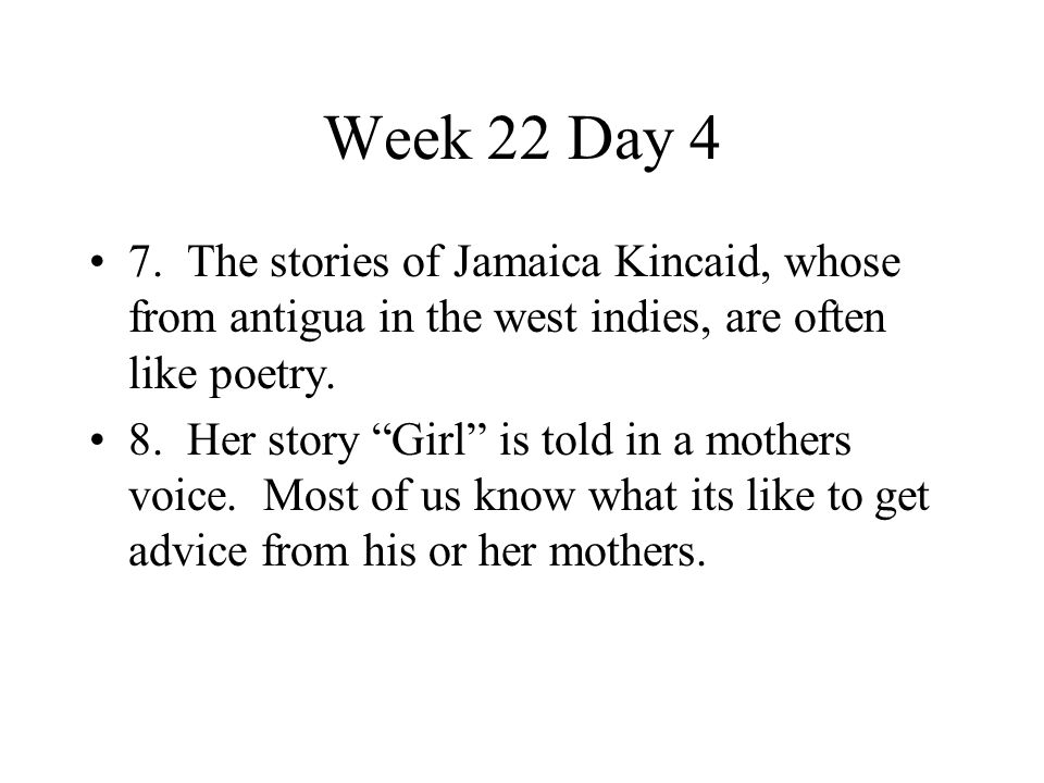 """Week 22 Day 4 7. The stories of Jamaica Kincaid, whose from antigua in the west indies, are often like poetry. 8. Her story """"Girl"""" is told in a mother"""