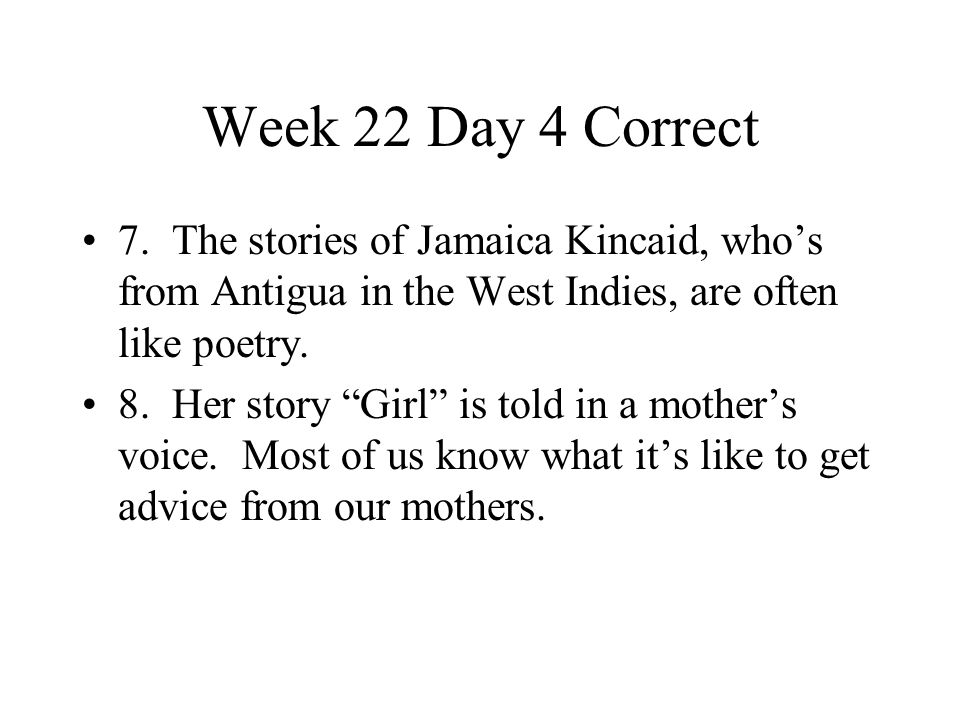 """Week 22 Day 4 Correct 7. The stories of Jamaica Kincaid, who's from Antigua in the West Indies, are often like poetry. 8. Her story """"Girl"""" is told in"""