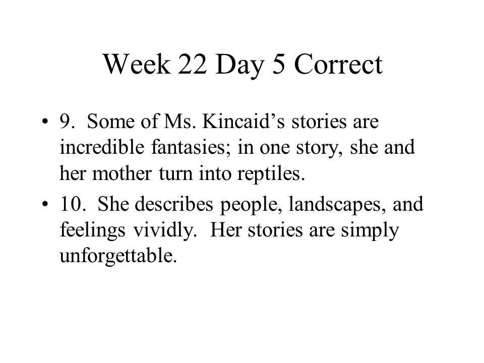 Week 22 Day 5 Correct 9. Some of Ms. Kincaid's stories are incredible fantasies; in one story, she and her mother turn into reptiles. 10. She describe