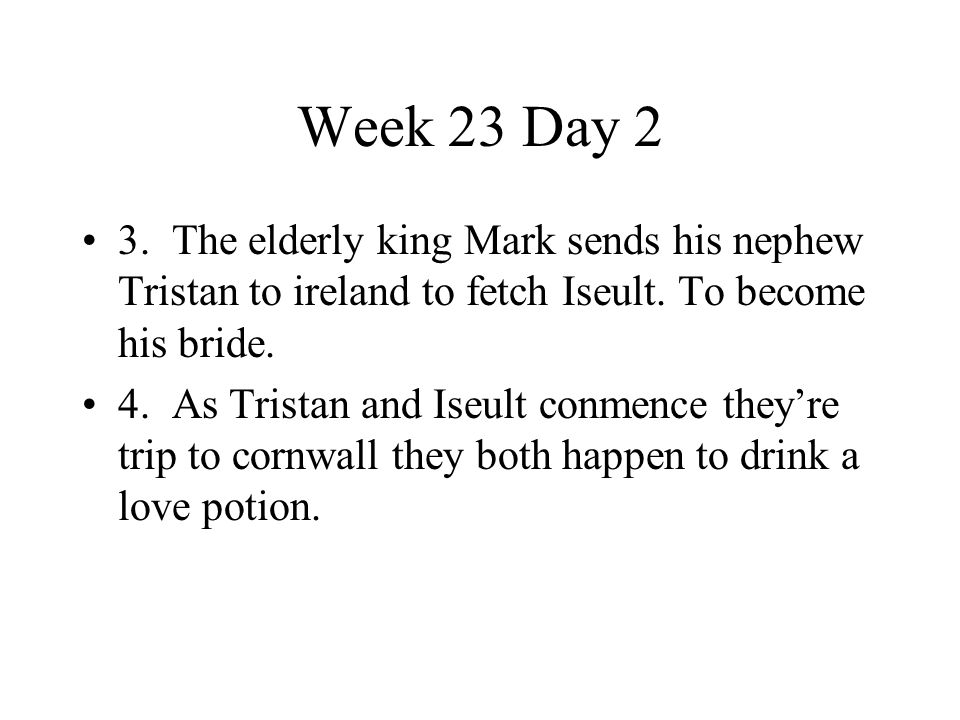 Week 23 Day 2 3. The elderly king Mark sends his nephew Tristan to ireland to fetch Iseult. To become his bride. 4. As Tristan and Iseult conmence the