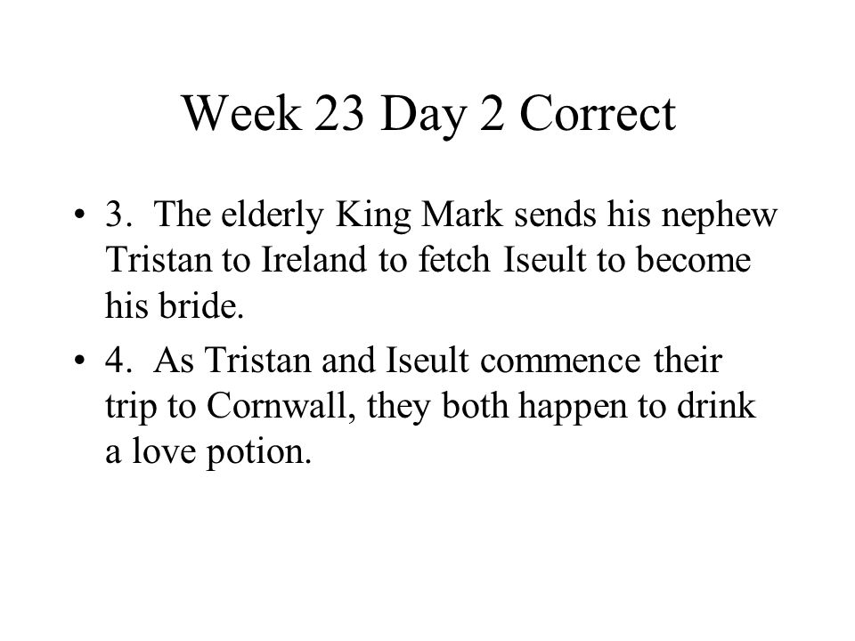 Week 23 Day 2 Correct 3. The elderly King Mark sends his nephew Tristan to Ireland to fetch Iseult to become his bride. 4. As Tristan and Iseult comme