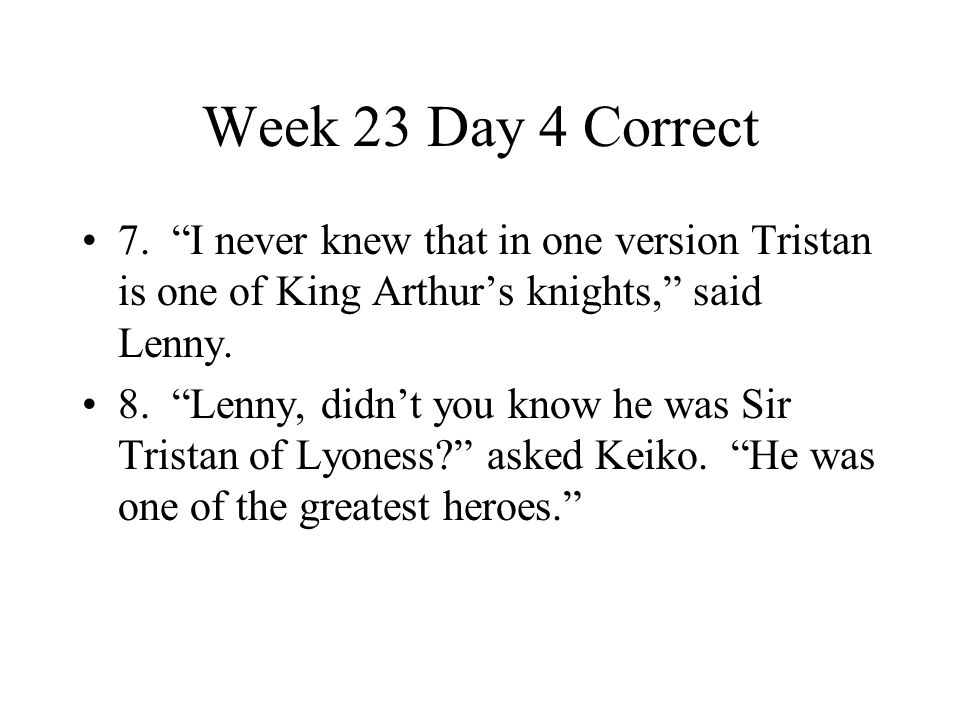 """Week 23 Day 4 Correct 7. """"I never knew that in one version Tristan is one of King Arthur's knights,"""" said Lenny. 8. """"Lenny, didn't you know he was Sir"""
