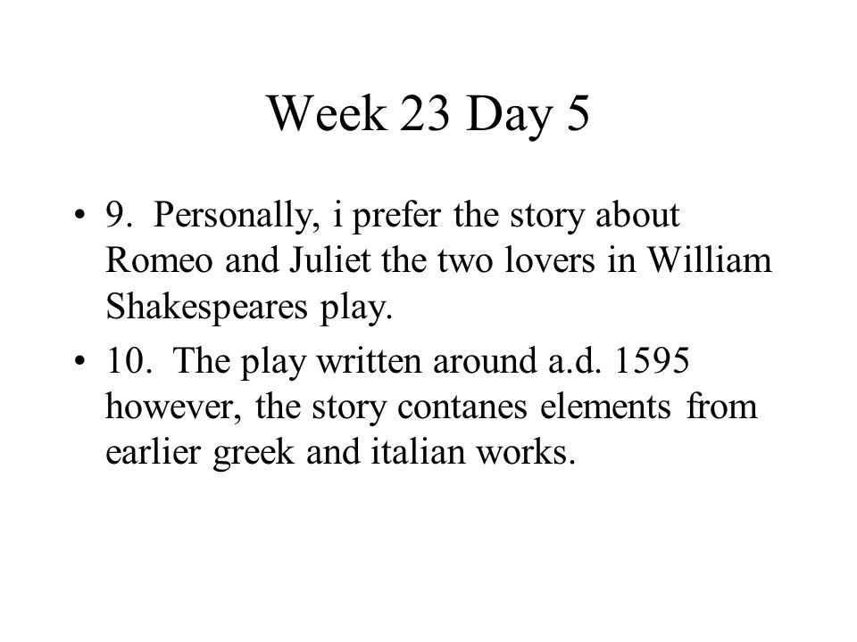 Week 23 Day 5 9. Personally, i prefer the story about Romeo and Juliet the two lovers in William Shakespeares play. 10. The play written around a.d. 1