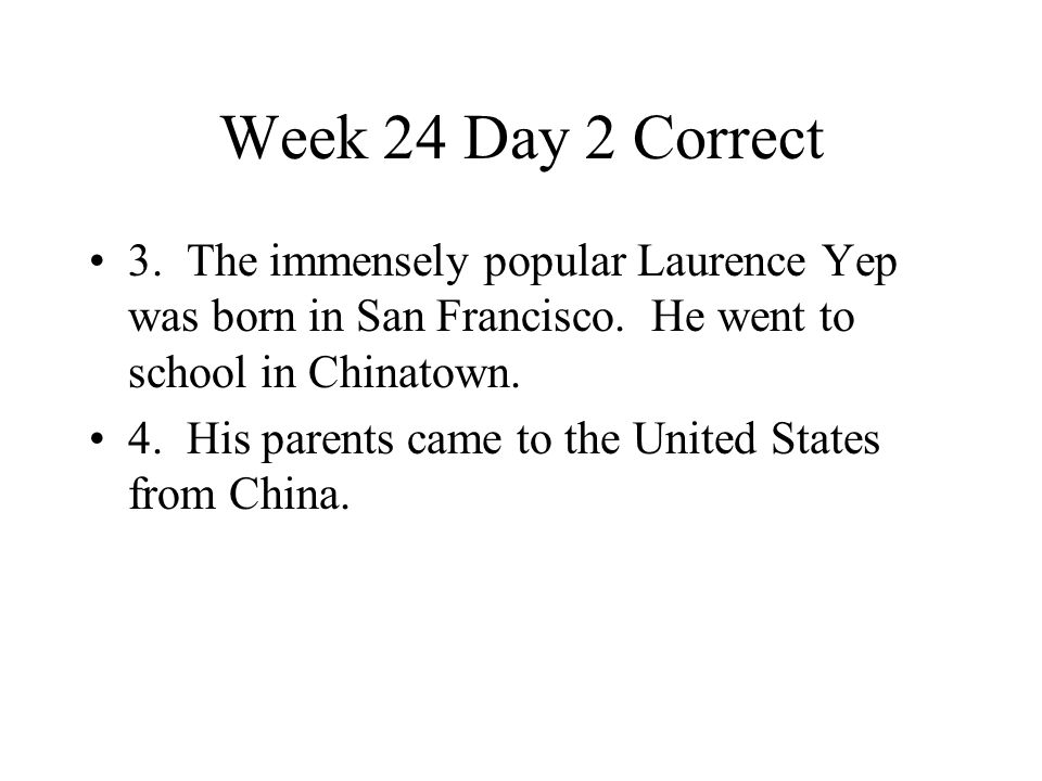 Week 24 Day 2 Correct 3. The immensely popular Laurence Yep was born in San Francisco. He went to school in Chinatown. 4. His parents came to the Unit