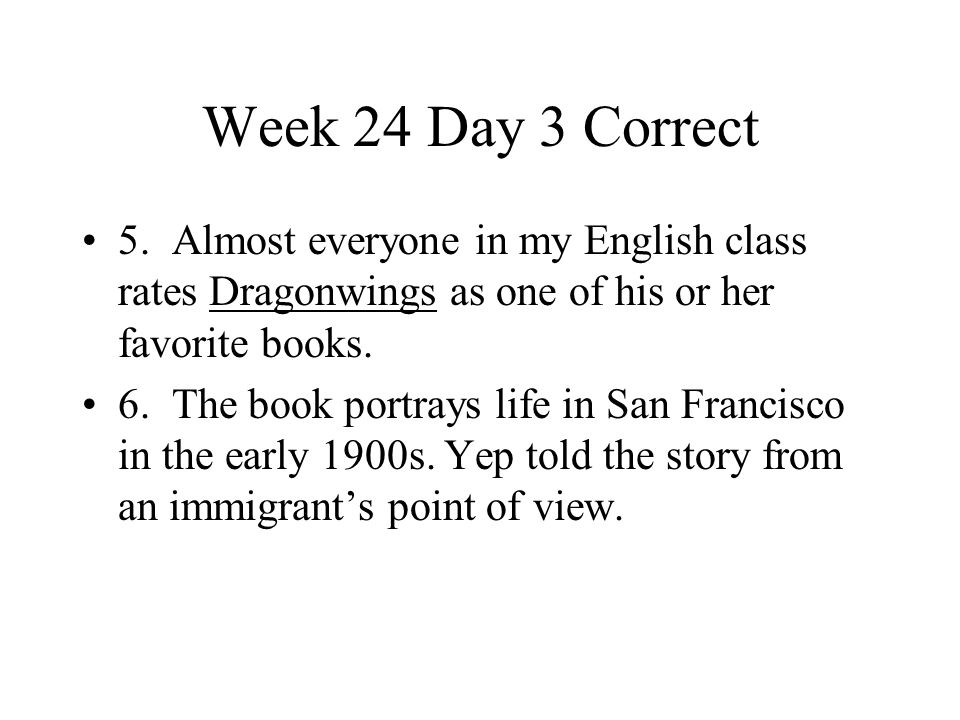 Week 24 Day 3 Correct 5. Almost everyone in my English class rates Dragonwings as one of his or her favorite books. 6. The book portrays life in San F