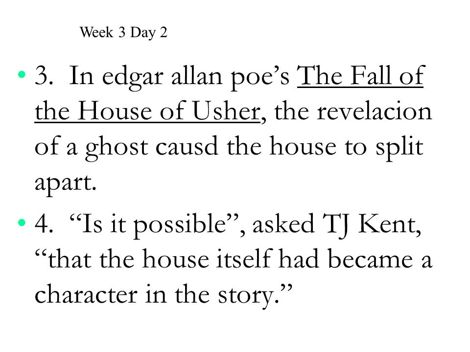 """3. In edgar allan poe's The Fall of the House of Usher, the revelacion of a ghost causd the house to split apart. 4. """"Is it possible"""", asked TJ Kent,"""