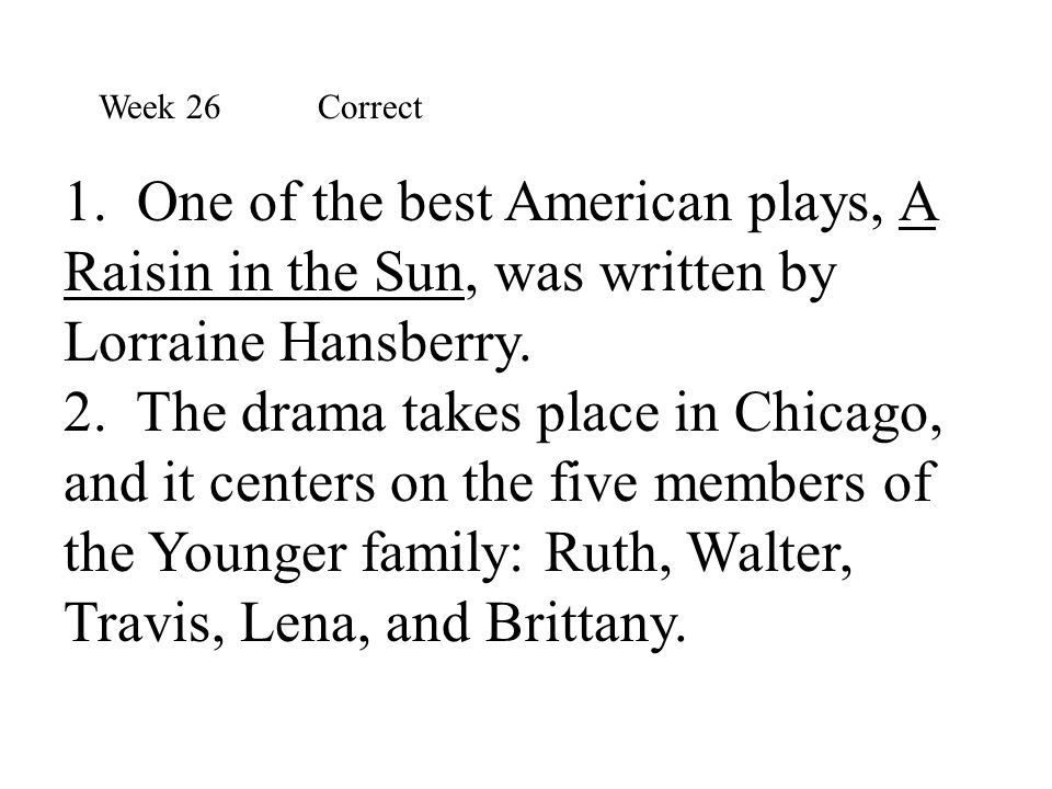 1. One of the best American plays, A Raisin in the Sun, was written by Lorraine Hansberry. 2. The drama takes place in Chicago, and it centers on the