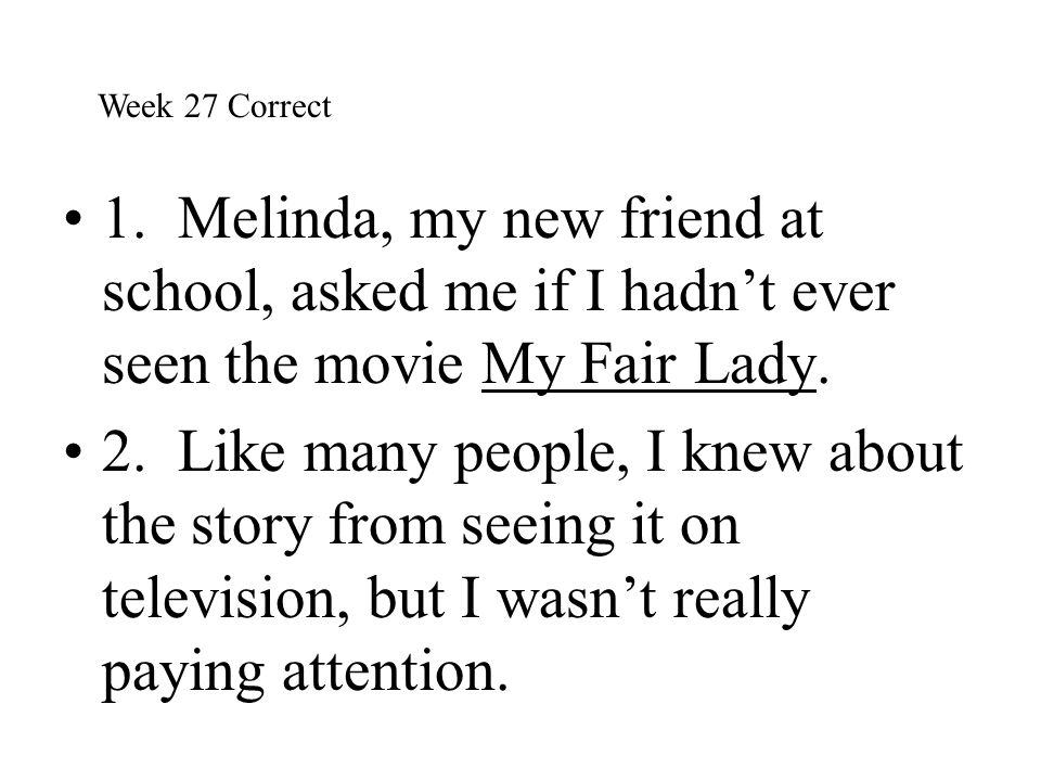 1. Melinda, my new friend at school, asked me if I hadn't ever seen the movie My Fair Lady. 2. Like many people, I knew about the story from seeing it