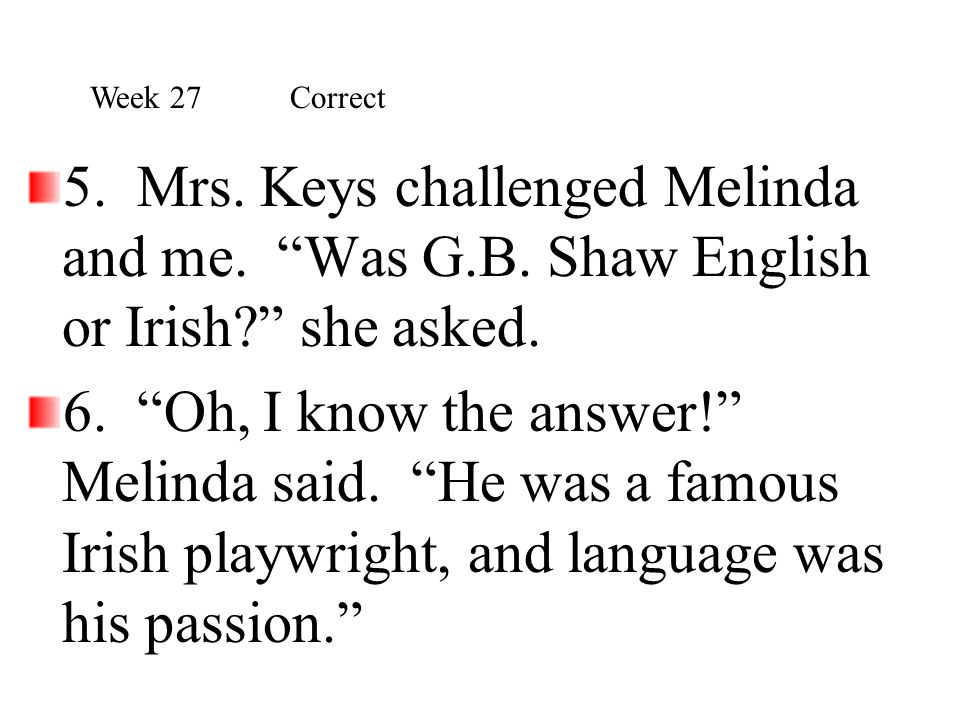 """5. Mrs. Keys challenged Melinda and me. """"Was G.B. Shaw English or Irish?"""" she asked. 6. """"Oh, I know the answer!"""" Melinda said. """"He was a famous Irish"""