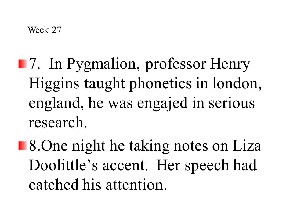 7. In Pygmalion, professor Henry Higgins taught phonetics in london, england, he was engajed in serious research. 8.One night he taking notes on Liza