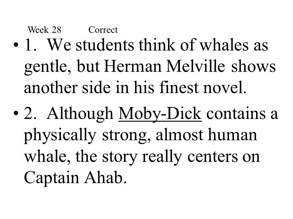 1. We students think of whales as gentle, but Herman Melville shows another side in his finest novel. 2. Although Moby-Dick contains a physically stro