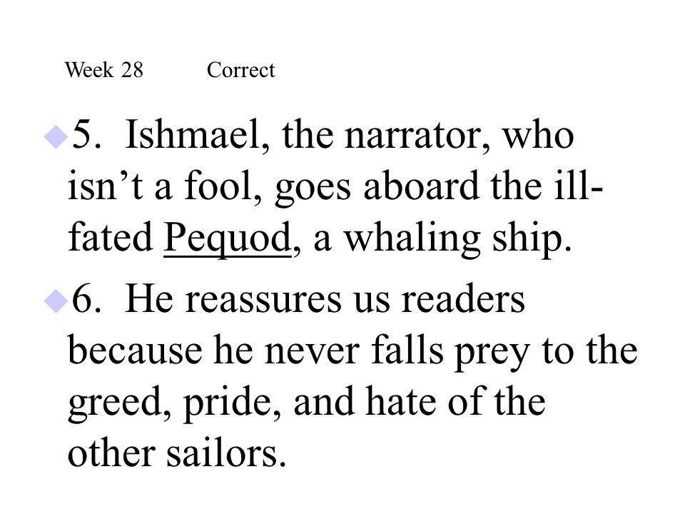  5. Ishmael, the narrator, who isn't a fool, goes aboard the ill- fated Pequod, a whaling ship.  6. He reassures us readers because he never falls p