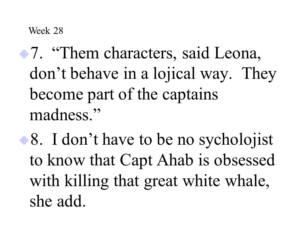 """ 7. """"Them characters, said Leona, don't behave in a lojical way. They become part of the captains madness.""""  8. I don't have to be no sycholojist to"""