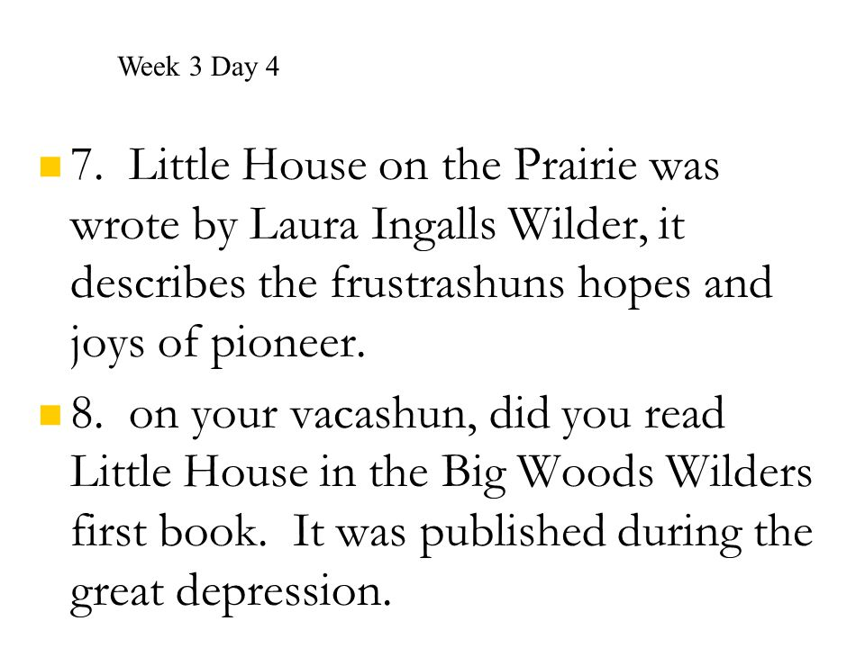 7. Little House on the Prairie was wrote by Laura Ingalls Wilder, it describes the frustrashuns hopes and joys of pioneer. 8. on your vacashun, did yo