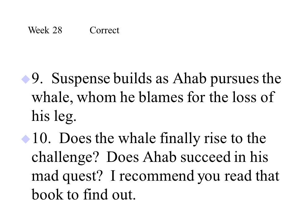  9. Suspense builds as Ahab pursues the whale, whom he blames for the loss of his leg.  10. Does the whale finally rise to the challenge? Does Ahab