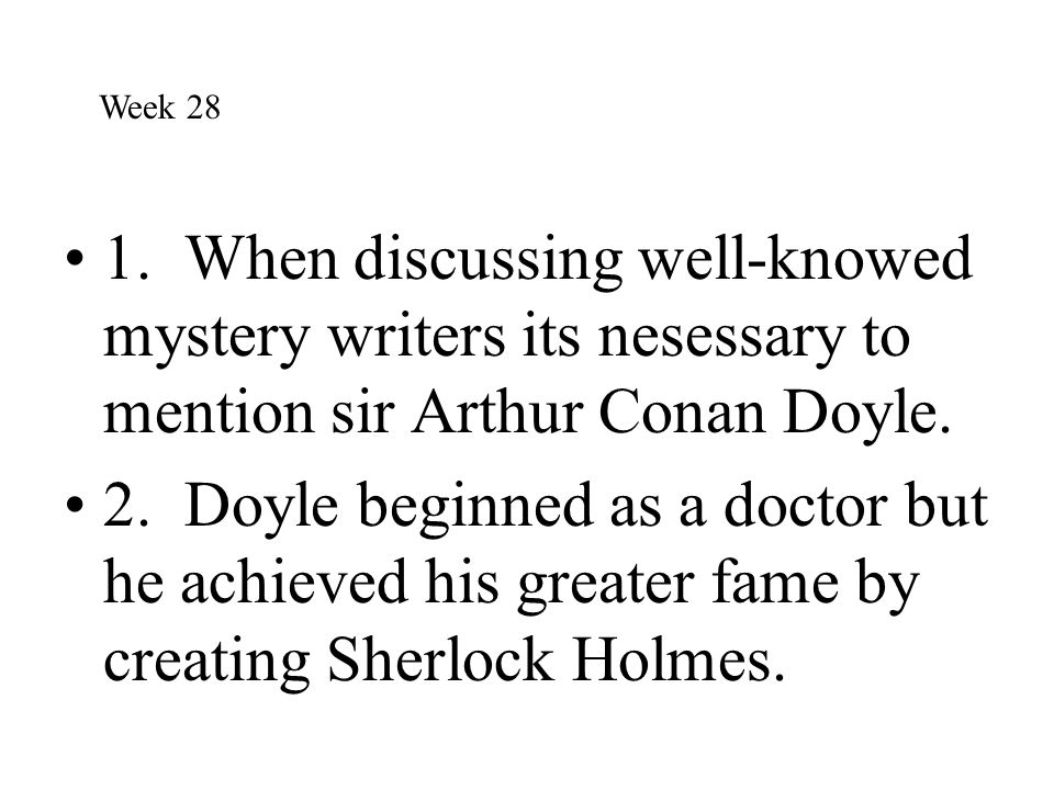 1. When discussing well-knowed mystery writers its nesessary to mention sir Arthur Conan Doyle. 2. Doyle beginned as a doctor but he achieved his grea