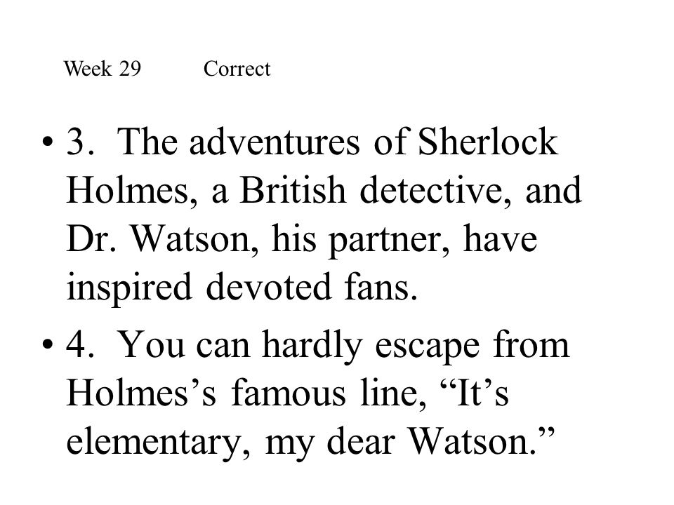 3. The adventures of Sherlock Holmes, a British detective, and Dr. Watson, his partner, have inspired devoted fans. 4. You can hardly escape from Holm